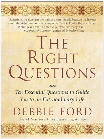 The Right Questions - Ten Essential Questions To Guide You To An Extraordinary Life ebook by Debbie Ford