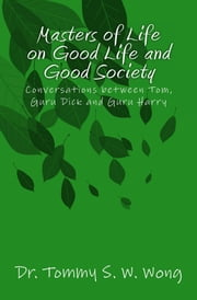 Masters of Life on Good Life and Good Society: Conversations between Tom, Guru Dick and Guru Harry ebook by Tommy S. W. Wong