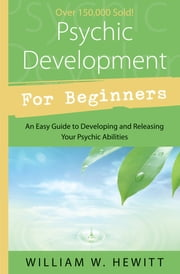 Psychic Development for Beginners: An Easy Guide to Developing & Releasing Your Psychic Abilities - An Easy Guide to Developing & Releasing Your Psychic Abilities ebook by William W. Hewitt