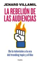 La rebelión de las audiencias - De la televisión a la era del trending topic y el like ebook by Jenaro Villamil