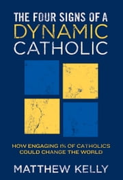 The Four Signs of A Dynamic Catholic - How Engaging 1% of Catholics Could Change the World ebook by Matthew Kelly