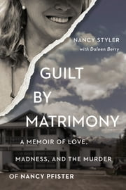Guilt by Matrimony - A Memoir of Love, Madness, and the Murder of Nancy Pfister ebook by Daleen Berry,Nancy Styler