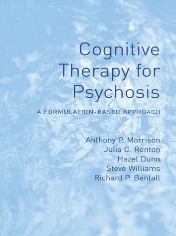 Cognitive Therapy for Psychosis - A Formulation-Based Approach ebook by Anthony Morrison,Julia Renton,Hazel Dunn,Steve Williams,Richard Bentall