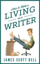 How to Make a Living as a Writer eBook por James Scott Bell