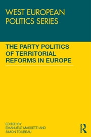 The Party Politics of Territorial Reforms in Europe ebook by Emanuele Massetti,Simon Toubeau