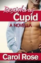 Resisting Cupid, A Novella ebook by Carol Rose