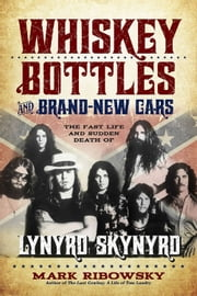 Whiskey Bottles and Brand-New Cars - The Fast Life and Sudden Death of Lynyrd Skynyrd ebook by Mark Ribowsky
