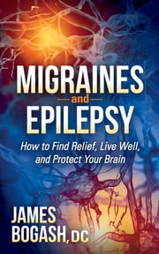 Migraines and Epilepsy - How to Find Relief, Live Well, and Protect Your Brain ebook by James Bogash, DC