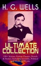 H. G. WELLS Ultimate Collection: 120+ Science Fiction Classics, Novels & Stories; Including Scientific, Political and Historical Works - The Time Machine, The Island of Doctor Moreau, The Invisible Man, The War of the Worlds, Modern Utopia, A Short History of the World, What Is Coming, The Story of the Last Trump… ebook by H. G. Wells