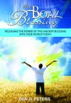 The Boaz Blessing: Releasing the Power of this Ancient Blessing into Your World Today ebook by Ben Peters
