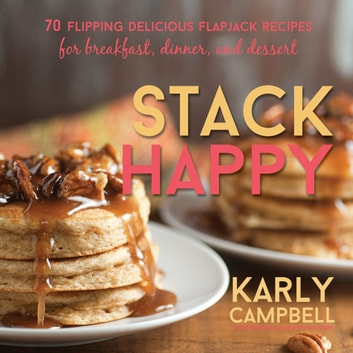 Stack Happy - 70 Flipping Delicious Flapjack Recipes for Breakfast, Dinner, and Dessert ebook by Karly Campbell