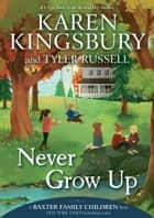 Never Grow Up ebook by Karen Kingsbury, Tyler Russell, Olivia Chin Mueller