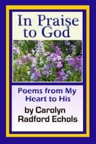 In Praise To God ebook by Carolyn Radford Echols
