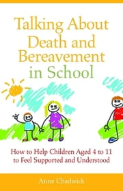 Talking About Death and Bereavement in School - How to Help Children Aged 4 to 11 to Feel Supported and Understood ebook by Ann Chadwick
