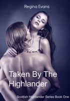 Taken By The Highlander - Scottish Highlander Series, #1 ebook by Regina Evans