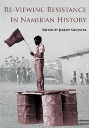 Re-Viewing Resistance in Namibian History ebook by Silvester, Jeremy