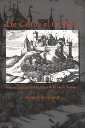 The Castles of the Rhine - Recreating the Middle Ages in Modern Germany ebook by Robert R. Taylor