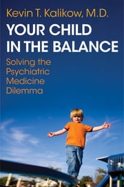 Your Child in the Balance: Solving the Psychiatric Medicine Dilemma ebook by Kevin T. Kalikow MD