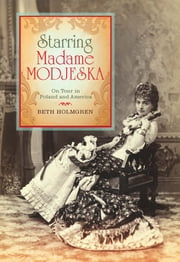 Starring Madame Modjeska - On Tour in Poland and America ebook by Beth Holmgren