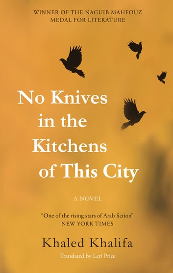 No Knives in the Kitchens of This City - A Novel ebook by Khaled Khalifa