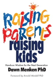 Raising Parents, Raising Kids - Hands-on Wisdom for the Next Generation ebook by Dawn Menken, PhD,Arnold Mindell, PhD