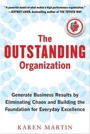 The Outstanding Organization: Generate Business Results by Eliminating Chaos and Building the Foundation for Everyday Excellence ebook by Karen Martin