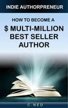 Indie Authorpreneur: How To Become A $ Multi-Million Best Seller Author ebook by C. NED