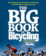 The Big Book of Bicycling - Everything You Need to Know, From Buying Your First Bike to Riding Your Best ebook by Emilyi Furia, Editors of Bicycling