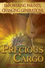 His Precious Cargo - Empowering Parents, Changing Generations ebook by Mary Catherine R. Ard'is
