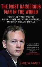 The Most Dangerous Man in the World - The Explosive True Story of Julian Assange and the Lies, Cover-ups and Conspiracies He Exposed ebook by Andrew Fowler
