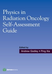 Physics in Radiation Oncology Self-Assessment Guide ebook by Andrew Godley, PhD,Ping Xia, PhD