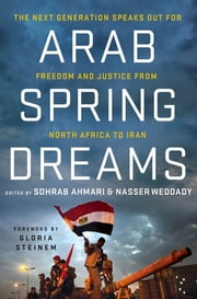 Arab Spring Dreams - The Next Generation Speaks Out for Freedom and Justice from North Africa to Iran ebook by Nasser Weddady,Sohrab Ahmari,Gloria Steinem