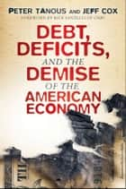 Debt, Deficits, and the Demise of the American Economy ebook by Peter J. Tanous, Jeff Cox