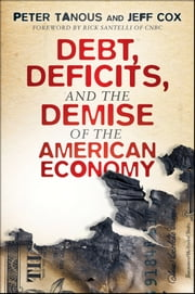 Debt, Deficits, and the Demise of the American Economy ebook by Peter J. Tanous,Jeff Cox