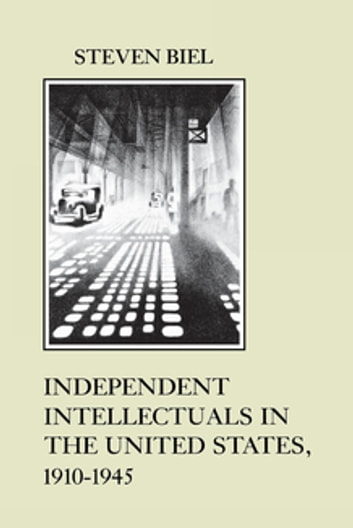 Independent Intellectuals in the United States, 1910-1945 ebook by Steven Biel