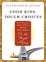 Good Kids, Tough Choices - How Parents Can Help Their Children Do the Right Thing ebook by Rushworth M. Kidder