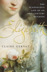 Elizabeth - The Scandalous Life of an 18th Century Duchess ebook by Claire Gervat