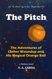 The Pitch--The Adventures of Luther Woundup and His Magical Orange Ball ebook by R. A. Cabral