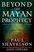 Beyond the Mayan Prophecy - A Collective Opinion from Today's Most Notable Psychics and Metaphysicians ebook by Paul Shavelson, John Edward