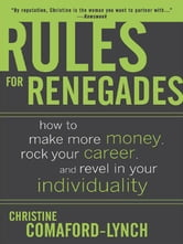 Rules for Renegades: How to Make More Money, Rock Your Career, and Revel in Your Individuality ebook by Lynch, Christine