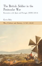 The British Soldier in the Peninsular War - Encounters with Spain and Portugal, 1808-1814 ebook by Dr. Gavin Daly