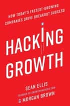 Hacking Growth - How Today's Fastest-Growing Companies Drive Breakout Success ebook by Sean Ellis, Morgan Brown