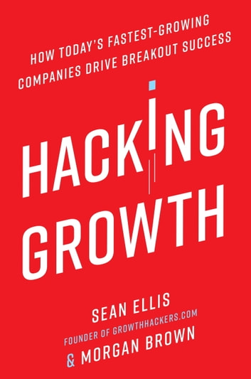 Hacking Growth - How Today's Fastest-Growing Companies Drive Breakout Success ebook by Sean Ellis,Morgan Brown