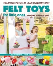 Felt Toys for Little Ones - Handmade Playsets to Spark Imaginative Play ebook by Jessica Peck