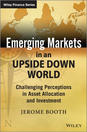 Emerging Markets in an Upside Down World - Challenging Perceptions in Asset Allocation and Investment ebook by Jerome Booth