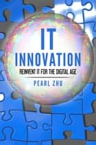It Innovation - Reinvent It for the Digital Age ebook by Pearl  Zhu