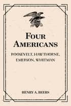 Four Americans: Roosevelt, Hawthorne, Emerson, Whitman ebook by Henry A. Beers