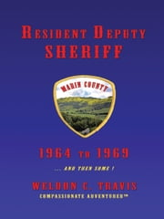 Resident Deputy Sheriff - in Wild and Woolly West Marin 1964 to 1969 … and then some ! A collection of vivid vignettes ebook by Weldon C. Travis