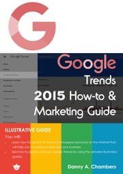 Google Trends 2015 How-to & Marketing Guide - Illustrative Guide ebook by Danny Chambers