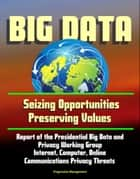 Big Data: Seizing Opportunities, Preserving Values - Report of the Presidential Big Data and Privacy Working Group, Internet, Computer, Online Communications Privacy Threats ebook by Progressive Management